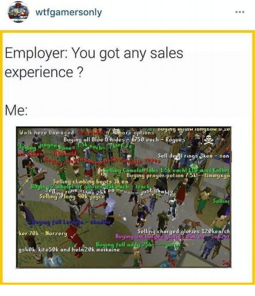Cher: wtfgamersonly  Employer: You got any sales  experience?  Me:  ore option  Buying ell Blùe Dhides F A750 each Rogues  sk each  dragon ones  Id  5  Sell duel rings 3kea san  Tapz  Selling climbing bopts 3k eaing prayerpotion 75timmysga  Selling long 90k jegce  Selling  ker 70k Nurzery  Selling cher  ged glories  ories 120kea/ch  Buying unther ged  25kE5%joi  gsh0k kite50k and helm20k moikain  9s0k kite50k and hemBuying full adduich