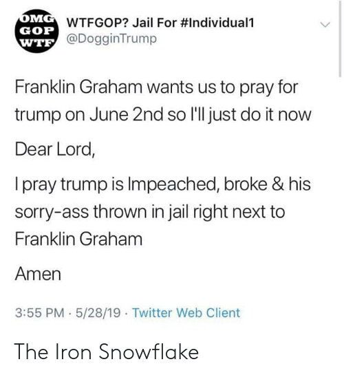 gop: WTFGOP? Jail For #Individuali  GOP  @DogginTrump  WTE  Franklin Graham wants us to pray for  trump on June 2nd so I'll just do it now  Dear Lord,  I pray trump is Impeached, broke & his  sorry-ass thrown in jail right next to  Franklin Graham  Amen  3:55 PM 5/28/19  Twitter Web Client The Iron Snowflake