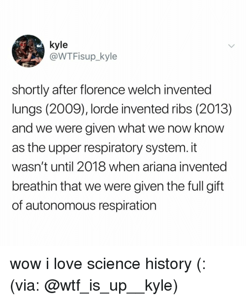 Lorde: @WTFisup_kyle  shortly after florence welch invented  lungs (2009), lorde invented ribs (2013)  and we were given what we now know  as the upper respiratory system. it  wasn't until 2018 when ariana invented  breathin that we were given the full gift  of autonomous respiration wow i love science history (: (via: @wtf_is_up__kyle)