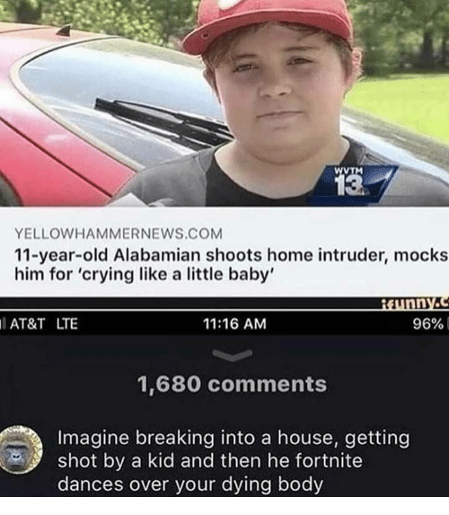 And Then He: wTM  13  YELLOWHAMMERNEWS.COM  11-year-old Alabamian shoots home intruder, mocks  him for 'crying like a little baby'  Munny.c  AT&T LTE  11:16 AM  96%  1,680 comments  Imagine breaking into a house, getting  shot by a kid and then he fortnite  dances over your dying body
