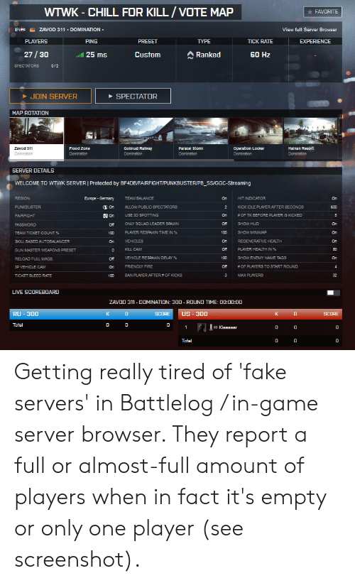 Chill, Fake, and Fire: WTWK - CHILL FOR KILL/VOTE MAP  FAVORITE  ZAVOD 311 -DOMINATION  BF4 PC  View full Server Browser  PLAYERS  PING  PRESET  TYPE  TICK RATE  EXPERIENCE  27/30  25 ms  Custom  Ranked  60 Hz  SPECTATORS  0/2  JOIN SERVER  SPECTATOR  MAP ROTATION  Golmud Ralway  Paracel Storm  Operation Locker  Halnan Resort  Zavod 311  Flood Zone  Domination  Domination  Domination  Domination  Domination  Domination  SERVER DETAILS  WELCOME TO WTWK SERVER | Protected by BF4DB/FAIRFIGHT/PUNKBUSTER/PB_SS/GGC-Streaming  REGION  Europe-Germany  TEAM BALANCE  On  HIT INDICATOR  KICK IDLE PLAYER AFTER SECONDS  On  PUNKBUSTER  ALLOW PUBLIC SPECTATORSS  2  600  On  USE 3D SPOTTING  On  # OF TK BEFORE PLAYER IS KICKED  FAIRFIGHT  ONLY SQUAD LEADER SPAWN  от  SHOW HUD  PASSWORD  oT  PLAYER RESPAWN TIME IN %  100  SHOW MINIMAP  TEAM TICKET COUNT %  100  SKILL BASED AUTOBALANCER  VEHICLES  On  REGENERATIVE HEALTH  On  KILL CAM  Off  PLAYER HEALTH IN %  GUN MASTER WEAPONS PRESET  0  VEHICLE RESPAWN DELAY %  100  SHOW ENEMY NAME TAGS  On  RELOAD FULL MAGS  от  FRENDLY FIRE  3P VEHICLE CAM  # OF PLAYERS TO START ROUND  от  On  BAN PLAYER AFTER # OF KICKS  3  MAX PLAYERS  32  TICKET ELEED RATE  100  LIVE SCOREBOARD  ZAVOD 311- DOMINATION: 300 - ROUND TIME: 00:00:0O  RU-300  US-300  К  SCORE  к  п  SCORE  Total  0  1  0 KlBBBear  п  Tatal  п  O O  C Getting really tired of 'fake servers' in Battlelog / in-game server browser. They report a full or almost-full amount of players when in fact it's empty or only one player (see screenshot).