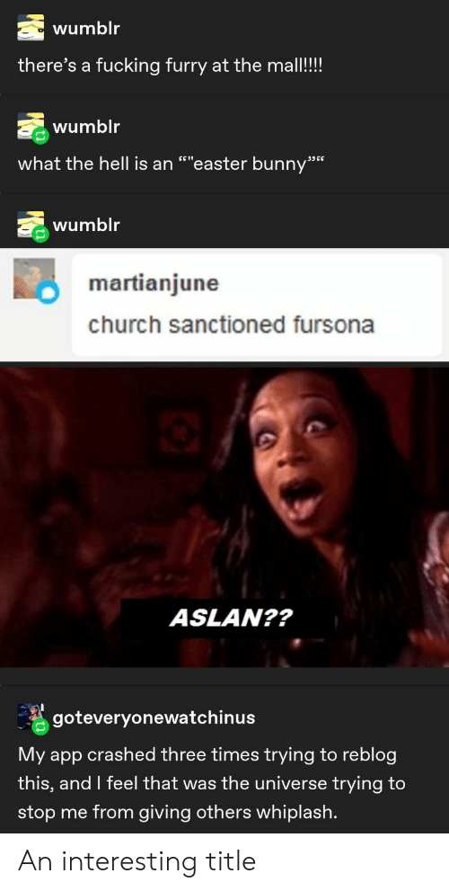 "Church, Easter, and Fucking: wumblr  there's a fucking furry at the mall!!!  wumblr  what the hell is an """"easter bunny""  ת6 ככ  wumblr  martianjune  church sanctioned fursona  ASLAN??  goteveryonewatchinus  My app crashed three times trying to reblog  this, and I feel that was the universe trying to  stop me from giving others whiplash. An interesting title"