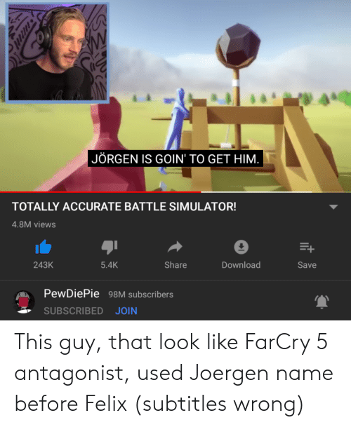 Battle Simulator: WW  JÖRGEN IS GOIN' TO GET HIM.  TOTALLY ACCURATE BATTLE SIMULATOR!  4.8M views  243K  5.4K  Share  Download  Save  PewDiePie 98M subscribers  SUBSCRIBED JOIN This guy, that look like FarCry 5 antagonist, used Joergen name before Felix (subtitles wrong)
