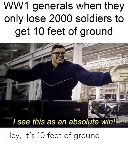 ww1: WW1 generals when they  only lose 2000 soldiers to  get 10 feet of ground  l see this as an absolute win! Hey, it's 10 feet of ground
