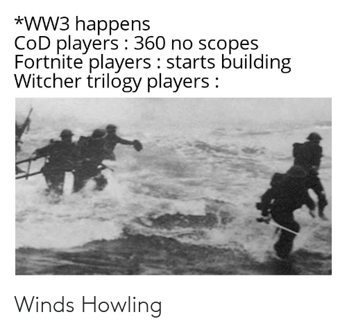 howling: *WW3 happens  CoD players : 360 no scopes  Fortnite players : starts building  Witcher trilogy players : Winds Howling