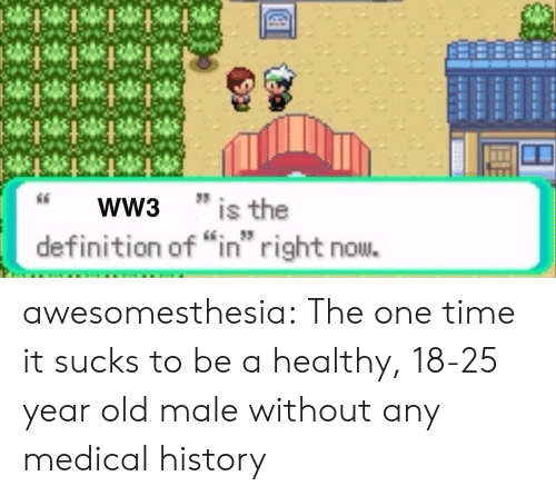 "Tumblr, Blog, and Definition: WW3  * is the  IS  definition of ""in right nou. awesomesthesia:  The one time it sucks to be a healthy, 18-25 year old male without any medical history"