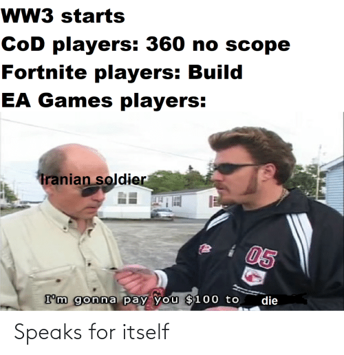 soldier: wW3 starts  CoD players: 360 no scope  Fortnite players: Build  EA Games players:  Tranian soldier  05  die  I'm gonna pay you $100 to Speaks for itself