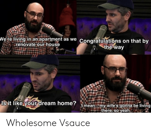 World Wrestling Entertainment, Yeah, and Congratulations: wWe' re living in an apartment as we Congratulations on that by  renovate our house  the way  Is it like your dream home?mean.. my wite's gonna be living  there, so yeah. Wholesome Vsauce