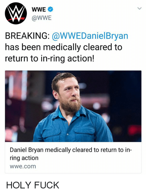 World Wrestling Entertainment, Fuck, and wwe.com: WWE  @WWE  BREAKING: @WWEDanielBryan  has been medically cleared to  return to in-ring action!  Daniel Bryan medically cleared to return to in-  ring action  wwe.com HOLY FUCK