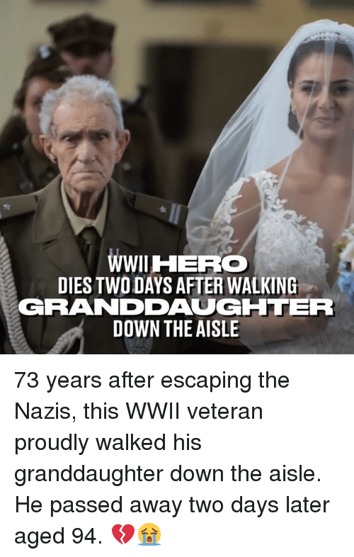 Dank, 🤖, and Wwii: WWIHERO  DIES TWO DAYS AFTER WALKING  GRANDDAUGHTER  DOWN THE AISLE 73 years after escaping the Nazis, this WWII veteran proudly walked his granddaughter down the aisle. He passed away two days later aged 94. 💔😭