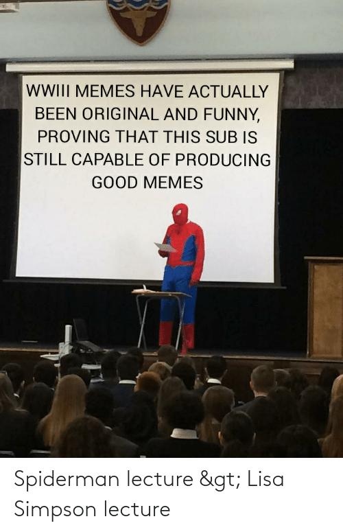 Lisa Simpson: WWIII MEMES HAVE ACTUALLY  BEEN ORIGINAL AND FUNNY,  PROVING THAT THIS SUB IS  STILL CAPABLE OF PRODUCING  GOOD MEMES Spiderman lecture > Lisa Simpson lecture