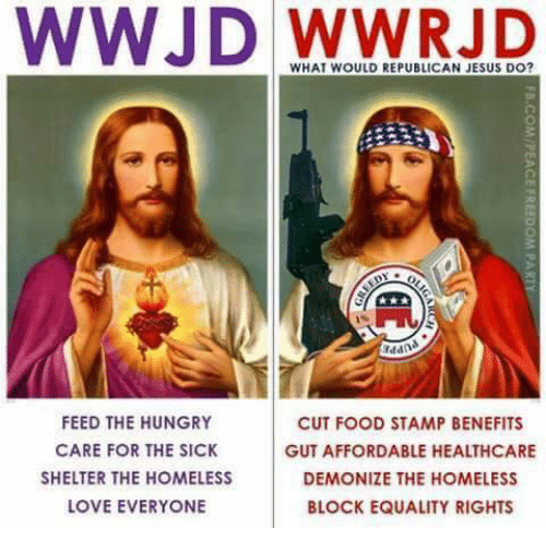 Food, Homeless, and Hungry: WWJD WHAT WOULD REPUBLICAN JESUS DO?  addn  FEED THE HUNGRY  CUT FOOD STAMP BENEFITS  CARE FOR THE SICK  GUT AFFORDABLE HEALTHCARE  SHELTER THE HOMELESS  DEMONIZE THE HOMELESS  LOVE EVERYONE  BLOCK EQUALITY RIGHTS
