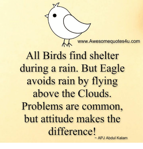 apj: www.Awesomequotes4u.com  All Birds find shelter  during a rain. But Eagle  avoids rain by flying  above the Clouds.  Problems are common,  but attitude makes the  difference!  APJ Abdul Kalam