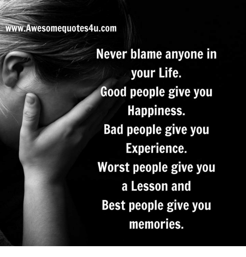 Lifes Good: WWW.Awesomequotes4u.com  Never blame anyone in  your Life.  Good people  give you  Happiness.  Bad people give you  Experience.  Worst people give you  a Lesson and  Best people give you  memories.