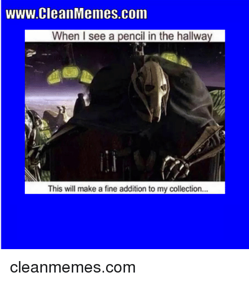 Make A, Com, and Will: www.CleanMemes.com  When I see a pencil in the hallway  This will make a fine addition to my collection..