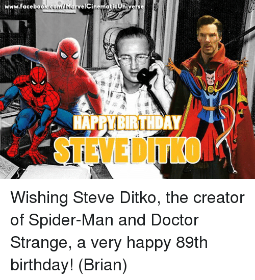happy birthday wishes: www.facebook com MarvelcinematicUnivers  HAPPY BIRTHDAY Wishing Steve Ditko, the creator of Spider-Man and Doctor Strange, a very happy 89th birthday!  (Brian)