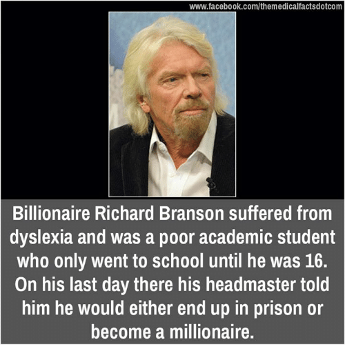 Dyslexia: www.facebook.com/themedicalfactsdotcom  Billionaire Richard Branson suffered from  dyslexia and was a poor academic student  who only went to school until he was 16.  On his last day there his headmaster told  him he would either end up in prison or  become a millionaire.