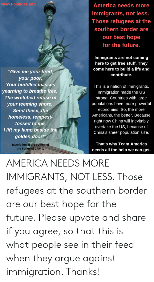 """team america: www.Foxhides.info  America needs more  immigrants, not less.  Those refugees at the  southern border are  our best hope  for the future.  Immigrants are not coming  here to get free stuff. They  come here to build a life and  """"Give me your tired,  contribute.  your poor,  Your huddled masses  This is a nation of immigrants.  yearning to breathe free,  Immigration made the US  The wretched refuse of  strong. Countries with large  populations have more  economies. So, the more  your teeming shore.  Send these, the  powerful  Americans, the better. Because  homeless, tempest-  now China will inevitably  right  overtake the US, because of  China's sheer population size.  tossed to me,  I lift my lamp beside the  golden door!""""  That's why Team America  needs all the help we can get.  Inscription at the bottom of  the Statue of Liberty AMERICA NEEDS MORE IMMIGRANTS, NOT LESS. Those refugees at the southern border are our best hope for the future. Please upvote and share if you agree, so that this is what people see in their feed when they argue against immigration. Thanks!"""