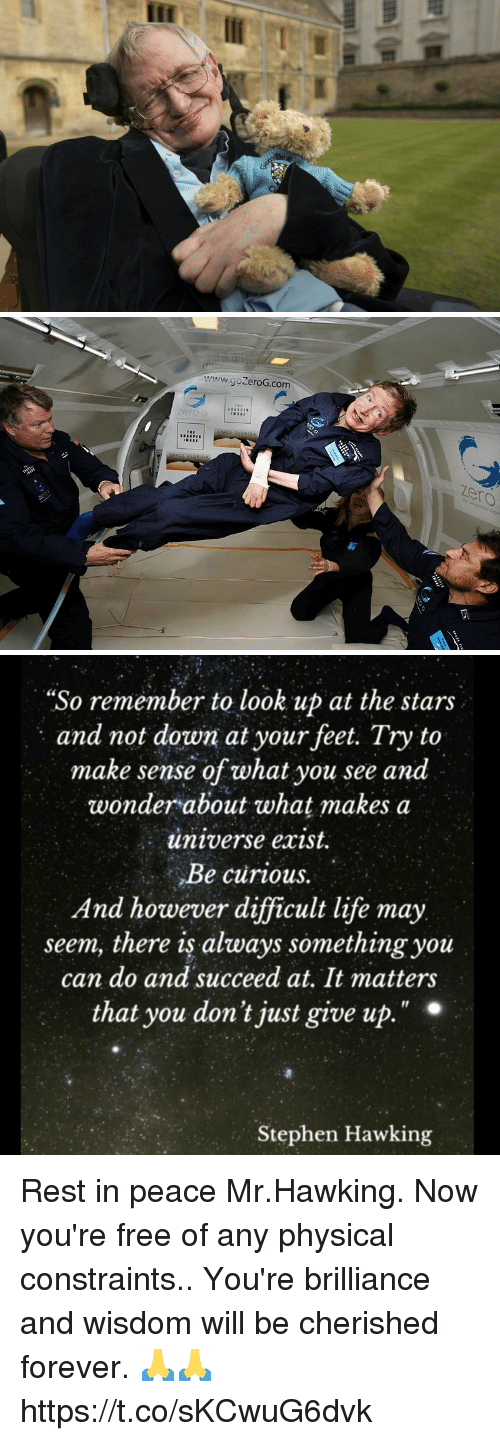 "Just Give Up: www.goZeroG.com  zero  zero   ""So remember to look up at the stars  and not down at your feet. Try to  make sense of what you see and  wonder about what makes a  universe exist.  Be curious.  And however difficult life may  seem, there is always something you  can do and succeed at, It matters  that you don't just give up  Il  Stephen Hawking Rest in peace Mr.Hawking. Now you're free of any physical constraints.. You're brilliance and wisdom will be cherished forever. 🙏🙏 https://t.co/sKCwuG6dvk"