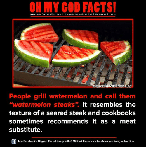 Resemblant: www.om facts online.com fb.com  on  Patio Daddio BBQ  Image So  Ce  People grill watermelon and call them  watermelon steaks  It resembles the  texture of a seared steak and cookbooks  sometimes recommends it as a meat  substitute.  Of Join Facebook's Biggest Facts Library with 6 Million+ Fans- www.facebook.com/omgfactsonline