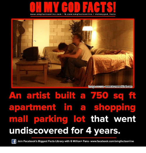 sourcing: www.om facts online.com I fb.com/omg facts on  a oh my god facts  mage source  www.trummerkindcom  An artist built a 750 sq ft  apartment in a shopping  mall parking lot  that went  undiscovered for 4 years.  Join Facebook's Biggest Facts Library with 6 Million+ Fans- www.facebook.com/omgfactsonline