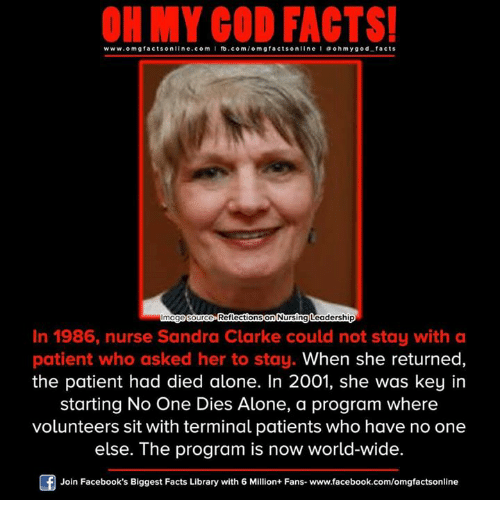 mog: www.omg facts online.com GOD on  ooh my god facts  Our  Reflections  on  Leadership  Nursing mog  In 1986, nurse Sandra Clarke could not stay with a  patient who asked her to stay. When she returned  the patient had died alone. In 2001, she was key in  starting No One Dies Alone, a program where  volunteers sit with terminal patients who have no one  else. The program is now world-wide.  Join Facebook's Biggest Facts Library with 6 Million+ Fans- www.facebook.com/omgfactsonline