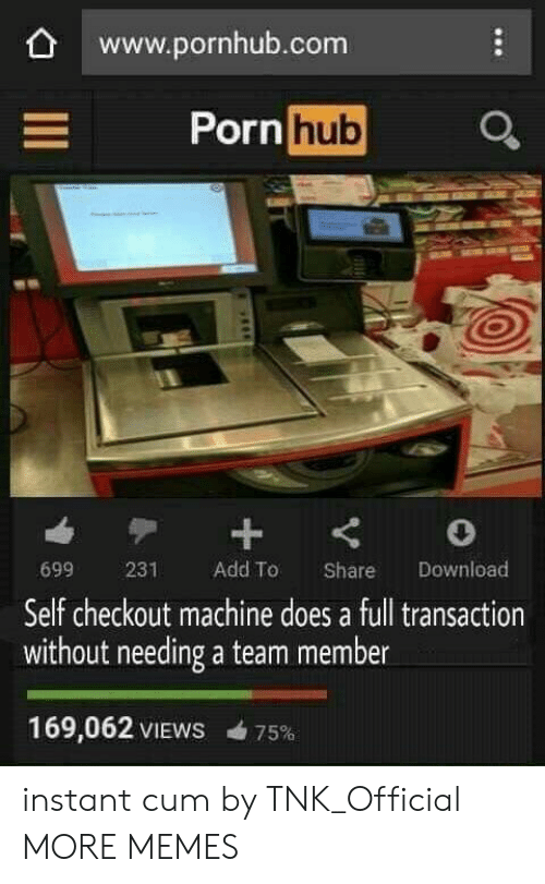 Cum, Dank, and Memes: www.pornhub.com  Porn  hub  699 231 Add To Share Download  Self checkout machine does a full transaction  without needing a team member  169,062 VIEWS 75% instant cum by TNK_Official MORE MEMES