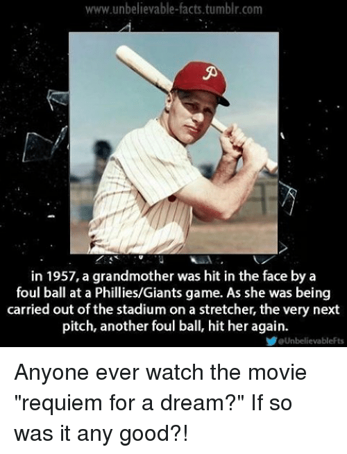 """Phillied: www.unbelievable-facts.tumblr.com  in 1957, a grandmother was hit in the face by a  foul ball at a Phillies/Giants game. As she was being  carried out of the stadium on a stretcher, the very next  pitch, another foul ball, hit her again.  eUnbelievableFts Anyone ever watch the movie """"requiem for a dream?"""" If so was it any good?!"""