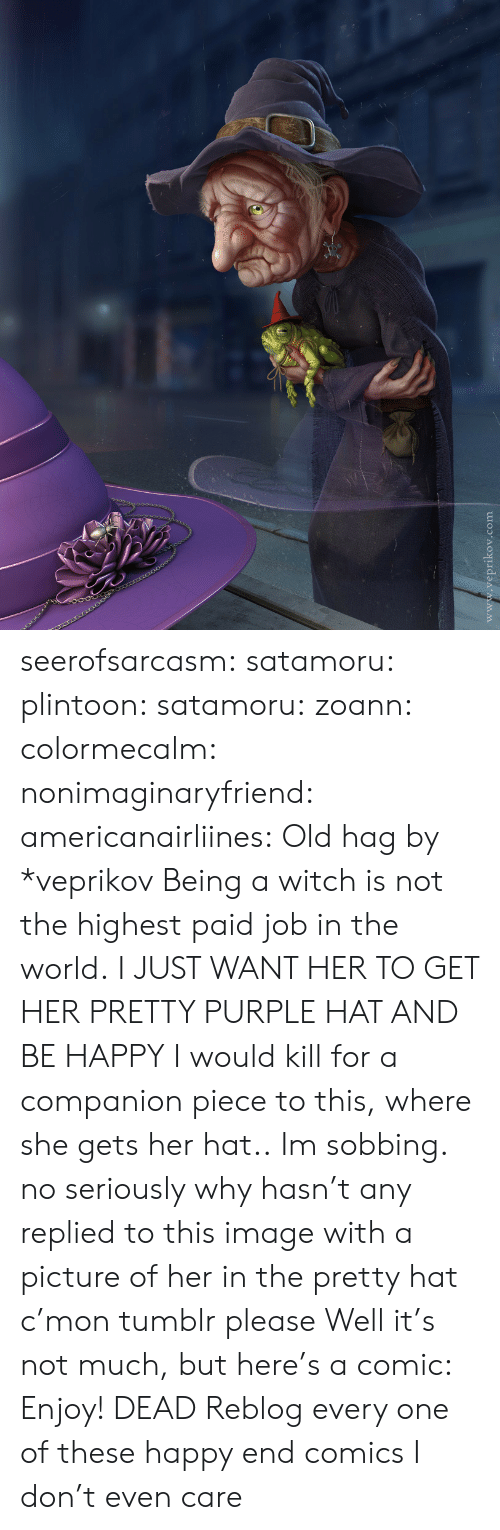 Purple: www.veprikov.com seerofsarcasm: satamoru:  plintoon:  satamoru:  zoann:  colormecalm:  nonimaginaryfriend:  americanairliines:  Old hag by *veprikov Being a witch is not the highest paid job in the world.  I JUST WANT HER TO GET HER PRETTY PURPLE HAT AND BE HAPPY  I would kill for a companion piece to this, where she gets her hat..  Im sobbing.  no seriously why hasn't any replied to this image with a picture of her in the pretty hat c'mon tumblr please  Well it's not much, but here's a comic:   Enjoy!   DEAD  Reblog every one of these happy end comics I don't even care