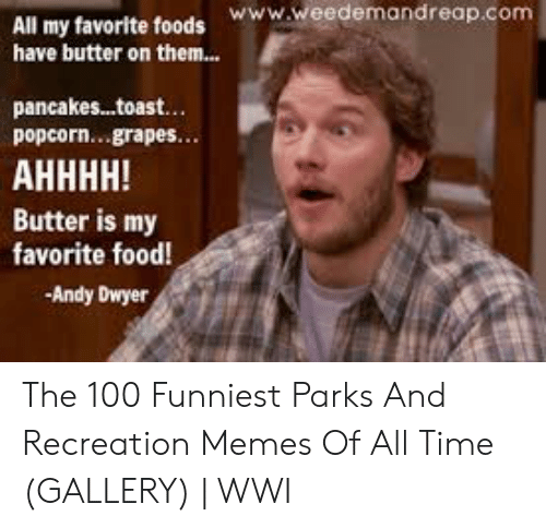 Food, Memes, and Parks and Recreation: www.weedemandreap.com  All my favorite foods  have butter on them...  pancakes...toast.  popcorn...grapes  Butter is my  favorite food!  -Andy Dwyer The 100 Funniest Parks And Recreation Memes Of All Time (GALLERY)   WWI