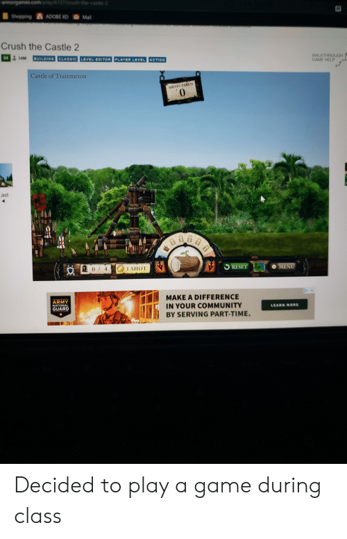 Adobe, Community, and Crush: wwwrgames.com play/6137/0nush the castle 2  Shopping ADOBE XD Mail  Crush the Castle 2  WALKTHROUGM  GAME HELP  94 34M  BUILDING CLASSIC LEVEL EDITOR PLAYER LEVEL ACTION  Castle of Trainmeton  SHOTS TAKEN  ast  MENU  RESET  1 SHOT  DX  MAKE A DIFFERENCE  ARMY  NATIONAL  GUARD  IN YOUR COMMUNITY  LEARN MORE  BY SERVING PART-TIME. Decided to play a game during class