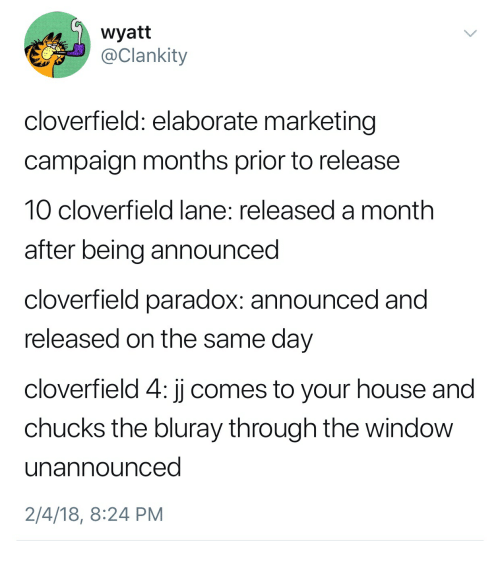 cloverfield: wyatt  @Clankity  cloverfield: elaborate marketing  campaign months prior to release  10 cloverfield lane: released a month  after being announced  cloverfield paradox: announced and  released on the same day  cloverfield 4: jj comes to your house and  chucks the bluray through the window  unannounced  2/4/18, 8:24 PM