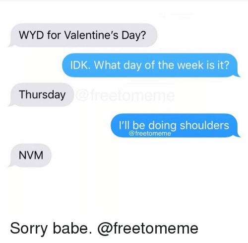 nvm: WYD for Valentine's Day?  IDK. What day of the week is it?  Thursday  I'll be doing shoulders  @freetomeme  NVM Sorry babe. @freetomeme
