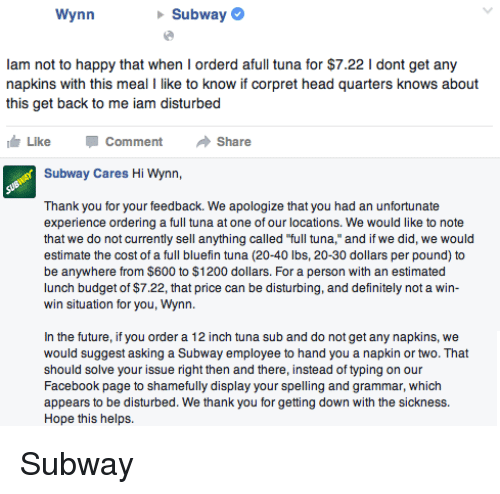 """Handness: Wynn  Subway  lam not to happy that when I orderd afull tuna for $7.22 l dont get any  napkins with this meal I like to know if corpret head quarters knows about  this get back to me iam disturbed  Like Comment  Share  Subway Cares Hi Wynn,  Thank you for your feedback. We apologize that you had an unfortunate  experience ordering a full tuna at one of our locations. We would like to note  that we do not currently sell anything called """"full tuna,"""" and if we did, we would  estimate the cost of a full bluefin tuna (20-40 lbs, 20-30 dollars per pound) to  be anywhere from $600 to $1200 dollars. For a person with an estimated  lunch budget of $7.22, that price can be disturbing, and definitely not a win-  win situation for you, Wynn.  In the future, if you order a 12 inch tuna sub and do not get any napkins, we  would suggest asking a Subway employee to hand you a napkin or two. That  should solve your issue right then and there, instead of typing on our  Facebook page to shamefully display your spelling and grammar, which  appears to be disturbed. We thank you for getting down with the sickness  Hope this helps. Subway"""