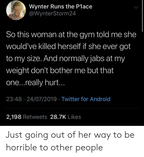 Just Going: Wynter Runs the P1ace  @WynterStorm 24  So this woman at the gym told me she  would've killed herself if she ever got  to my size. And normally jabs at my  weight don't bother me but that  one...really hurt..  23:48 24/07/2019 Twitter for Android  2,198 Retweets 28.7K Likes Just going out of her way to be horrible to other people