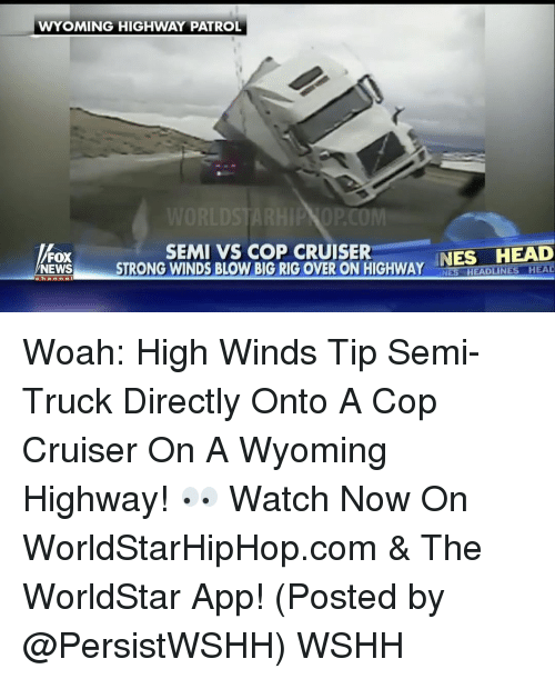 The Worldstar: WYOMING HIGHWAY PATROL  SEMI VS COP CRUISER  NES HEAD  FOX  NEWS  STRONG WINDS BLOW BIG RIG OVER ON HIGHWAY  Chan  NES HEADLINES HEAD Woah: High Winds Tip Semi-Truck Directly Onto A Cop Cruiser On A Wyoming Highway! 👀 Watch Now On WorldStarHipHop.com & The WorldStar App! (Posted by @PersistWSHH) WSHH