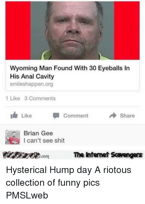 Collection Of Funny: Wyoming Man Found With 30 Eyeballs In  His Anal Cavity  smileshappen.org  1 Like 3 Comments  1 Like  Comment  → Share  Brian Gee  l can't see shit  PinsiyecomThe htemet Scavengers <p>Hysterical Hump day  A riotous collection of funny pics  PMSLweb </p>