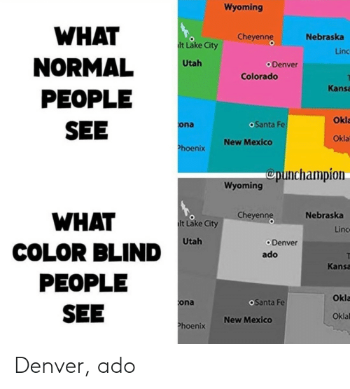 blind: Wyoming  WHAT  Cheyenng  Nebraska  lt Lake City  Linc  NORMAL  PEOPLE  SEE  Utah  Denver  Colorado  Kansa  Okla  oSanta Fe  ona  Okla  New Mexico  Phoenix  Cpunchampion  Wyoming  Cheyenng  Nebraska  WHAT  lt Lake City  Linc  Utah  Denver  COLOR BLIND  ado  Kansa  PEOPLE  Okla  OSanta Fe  ona  SEE  Oklal  New Mexico  Phoenix Denver, ado