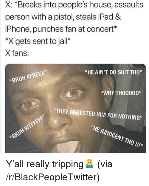 "Blackpeopletwitter, Bruh, and Ipad: X: *Breaks into people's house, assaults  person with a pistol, steals iPad &  iPhone, punches fan at concert*  ""X gets sent to jail*  X fans:  ""HE AIN'T DO SHIT THO""  ""BRUH #FREEX""  ""WHY THO0000""  ""THEY ARRESTED HIM FOR NOTHING  WTFF  ""HE INNOCENT THO!!!""  ""BRUH <p>Y'all really tripping🤷‍♂️ (via /r/BlackPeopleTwitter)</p>"