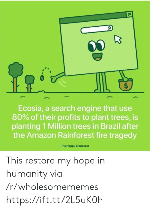 broadcast: X  $  Ecosia, a search engine that use  80% of their profits to plant trees, is  planting 1 Million trees in Brazil after  the Amazon Rainforest fire tragedy  The Happy Broadcast  ( This restore my hope in humanity via /r/wholesomememes https://ift.tt/2L5uK0h