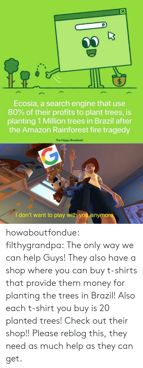 Amazon, Fire, and Money: X  $  Ecosia, a search engine that use  80% of their profits to plant trees, is  planting 1 Million trees in Brazil after  the Amazon Rainforest fire tragedy  The Happy Broadcast  G  I don't want to play with you anymore howaboutfondue:  filthygrandpa:  The only way we can help  Guys! They also have a shop where you can buy t-shirts that provide them money for planting the trees in Brazil! Also each t-shirt you buy is 20 planted trees! Check out their shop!!  Please reblog this, they need as much help as they can get.