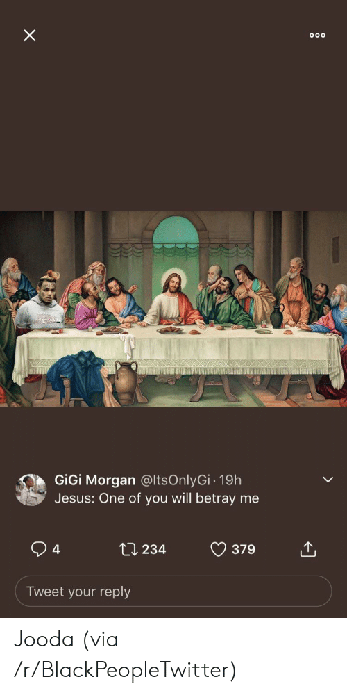 betray: X  GiGi Morgan @ltsOnlyGi- 19h  Jesus: One of you will betray me  4  ti 234  379  Tweet your reply Jooda (via /r/BlackPeopleTwitter)