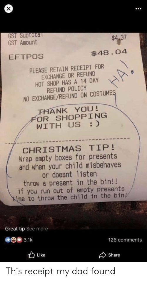 policy: X  GST Subtotal  GST AmOunt  $4.37  EFTPOS  $48.04  PLEASE RETAIN RECEIPT FOR  EXCHANGE OR REFUND  HOT SHOP HAS A 14 DAY  REFUND POLICY  NO EXCHANGE/REFUND ON COSTUMES  THANK YOU!  FOR SHOPPING  WITH US :  CHRISTMAS TIP!  Wrap empty boxes for presents  and when your child misbehaves  or doesnt 1isten  throw a present in the bin!!  if you run out of empty presents  ime to throw the child in the bin!  Great tip See more  3.1k  126 comments  Like  Share This receipt my dad found