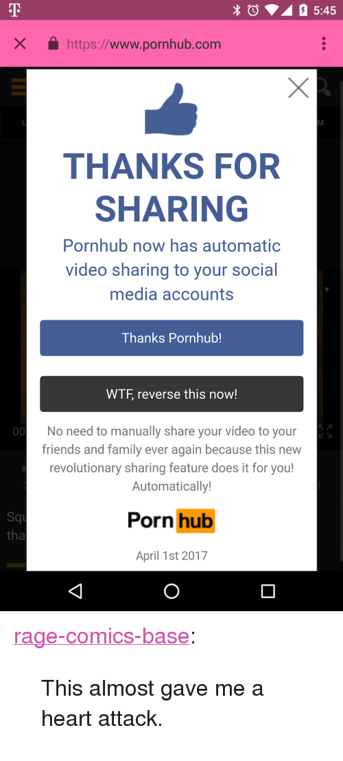 """Www Pornhub: X https://www.pornhub.com  THANKS FOR  SHARING  Pornhub now has automatic  video sharing to your social  media accounts  Thanks Pornhub!  WTF, reverse this now!  No need to manually share your video to your  friends and family ever again because this new  revolutionary sharing feature does it for you!  Automatically  Squ  tha  Porn hub  April 1st 2017 <p><a href=""""http://ragecomicsbase.com/post/159075836532/this-almost-gave-me-a-heart-attack"""" class=""""tumblr_blog"""">rage-comics-base</a>:</p>  <blockquote><p>This almost gave me a heart attack.</p></blockquote>"""
