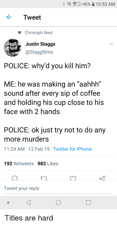 """Iphone, Police, and Twitter: X  ..I 46%  0:53 AM  Tweet  Christoph liked  Justin Staggs  @Staggfilms  POLICE: why'd you kill him?  ME: he was making an """"aahhh""""  sound after every sip of coffee  and holding his cup close to his  face with 2 hands  POLICE: ok just try not to do any  more murders  11:24 AM-12 Feb 19 Twitter for iPhone  192 Retweets 983 Likes  Tweet your reply Titles are hard"""