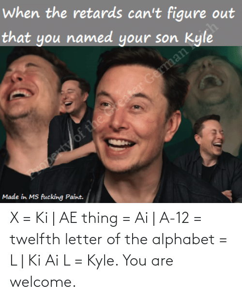 welcome: X = Ki | AE thing = Ai | A-12 = twelfth letter of the alphabet = L | Ki Ai L = Kyle. You are welcome.