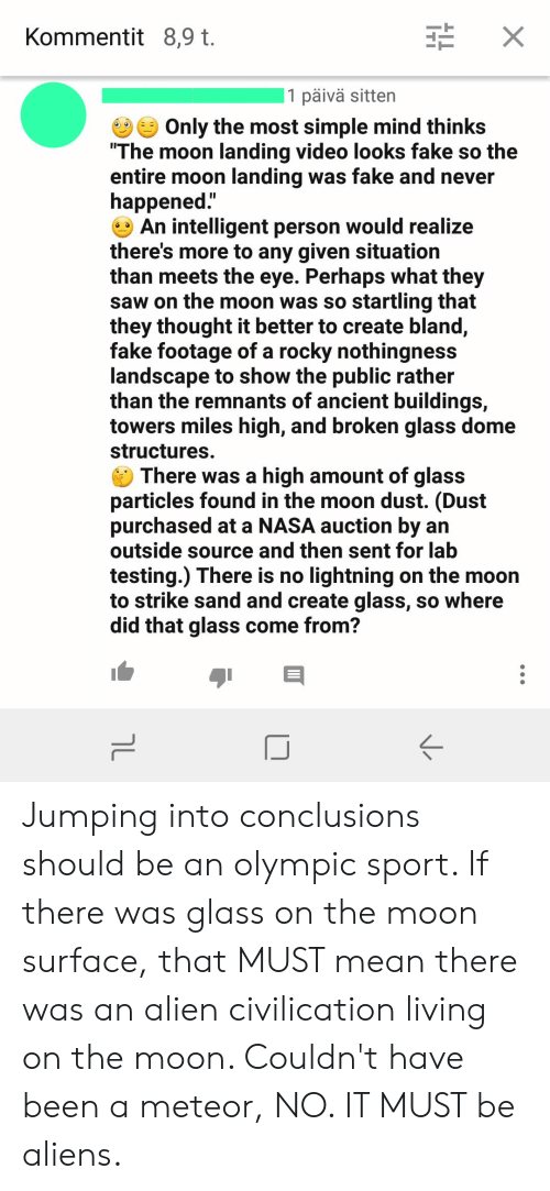 """Fake, Nasa, and Rocky: X  Kommentit 8,9 t.   1 päivä sitten  Only the most simple mind thinks  """"The moon landing video looks fake so the  entire moon landing was fake and never  happened.""""  An intelligent person would realize  there's more to any given situation  than meets the eye. Perhaps what they  saw on the moon was so startling that  they thought it better to create bland,  fake footage of a rocky nothingness  landscape to show the public rather  than the remnants of ancient buildings,  towers miles high, and broken glass dome  structures.  There was a high amount of glass  particles found in the moon dust. (Dust  purchased ata NASA auction by an  outside source and then sent for lab  testing.) There is no lightning on the moon  to strike sand and create glass, so where  did that glass come from?  ךL Jumping into conclusions should be an olympic sport. If there was glass on the moon surface, that MUST mean there was an alien civilication living on the moon. Couldn't have been a meteor, NO. IT MUST be aliens."""