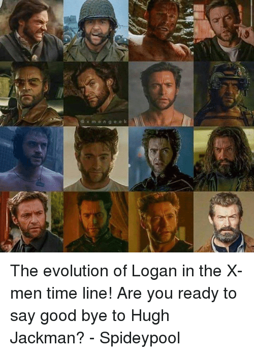 Spideypool: x m e n g e e k The evolution of Logan in the X-men time line! Are you ready to say good bye to Hugh Jackman? - Spideypool