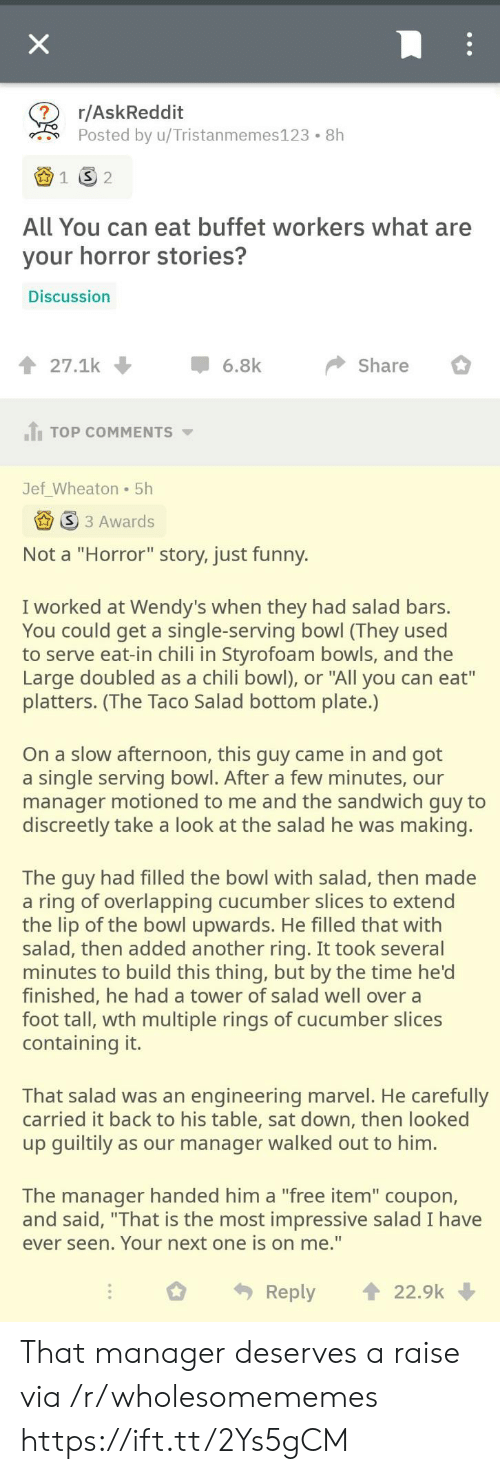 "wth: X  r/AskReddit  Posted by u/Tristanmemes123  8h  1  2  All You can eat buffet workers what are  your horror stories?  Discussion  27.1k  6.8k  Share  JTOP COMMENTS  Jef_Wheaton 5h  S 3 Awards  Not a ""Horror"" story, just funny.  I worked at Wendy's when they had salad bars.  You could get a single-serving bowl (They used  to serve eat-in chili in Styrofoam bowls, and the  Large doubled as a chili bowl), or ""All you can eat""  platters. (The Taco Salad bottom plate.)  On a slow afternoon, this guy came in and got  a single serving bowl. After a few minutes, our  manager motioned to me and the sandwich guy to  discreetly take a look at the salad he was making.  The guy had filled the bowl with salad, then made  a ring of overlapping cucumber slices to extend  the lip of the bowl upwards. He filled that with  salad, then added another ring. It took several  minutes to build this thing, but by the time he'd  finished, he had a tower of salad well over a  foot tall, wth multiple rings of cucumber slices  containing it.  That salad was an engineering marvel. He carefully  carried it back to his table, sat down, then looked  up guiltily as our manager walked out to him.  The manager handed him a ""free item"" coupon,  and said, ""That is the most impressive salad I have  ever seen. Your next one is on me.""  22.9k  Reply That manager deserves a raise via /r/wholesomememes https://ift.tt/2Ys5gCM"