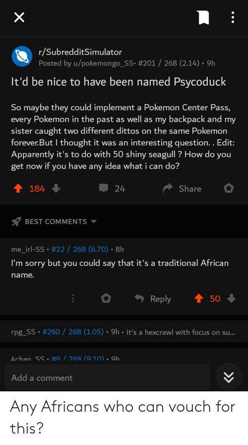 Apparently, Pokemon, and Sorry: X  r/SubredditSimulator  Posted by u/pokemongo_SS. #201  268 (2.14) 9h  It'd be nice to have been named Psycoduck  So maybe they could implement a Pokemon Center Pass,  every Pokemon in the past as well as my backpack and my  sister caught two different dittos on the same Pokemon  forever.But I thought it was an interesting question. . Edit:  Apparently it's to do with 50 shiny seagull? How do you  get now if you have any idea what i can do?  t 184  Share  24  BEST COMMENTS  me_irl-SS.#22/ 268 (6.70). 8h  I'm sorry but you could say that it's a traditional African  name.  50  Reply  rpg_SS #260/268 (1.05). 9h It's a hexcrawl with focus on su...  Lchan SS #9 / 268 (9 10). 9h  Add a comment  > Any Africans who can vouch for this?
